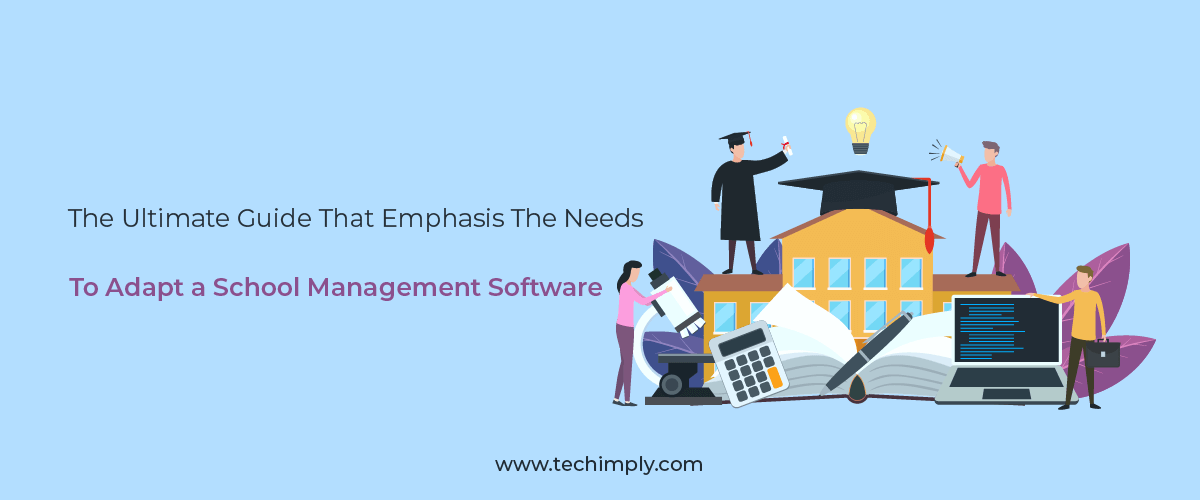The Ultimate Guide That Emphasis the Needs to Adapt a School Management Software