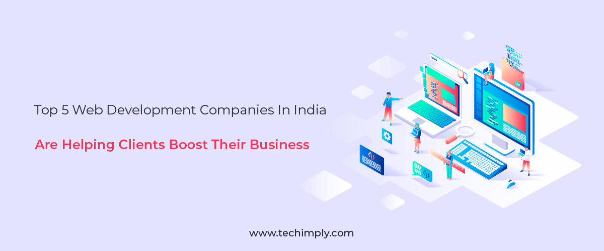 Top 5 Web Development Companies In India are Helping Clients Boost their Business!