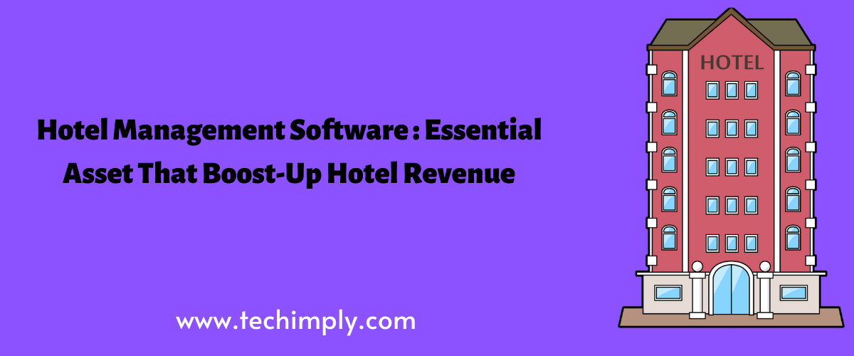 Hotel Management Software: Essential Asset That Boost-Up Hotel Revenue