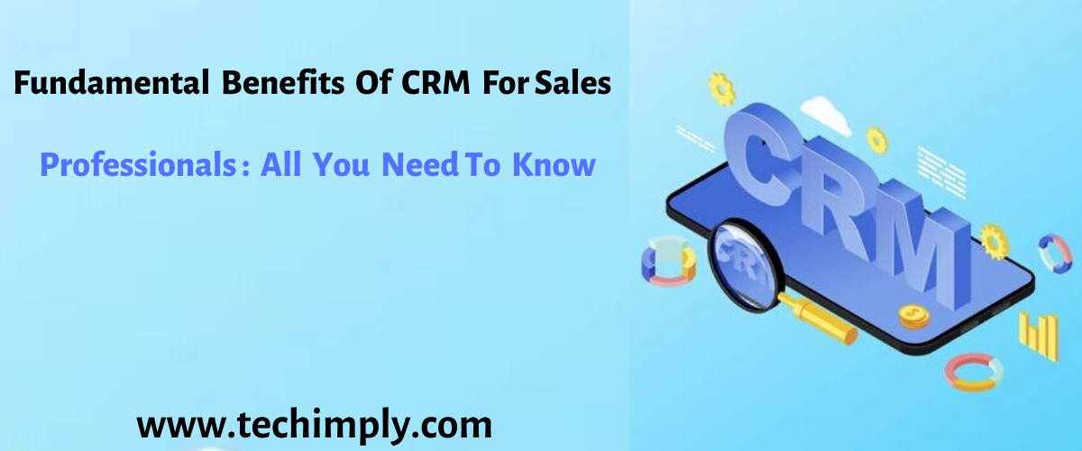 Fundamental Benefits of CRM for Sales Professionals - All You Need to Know