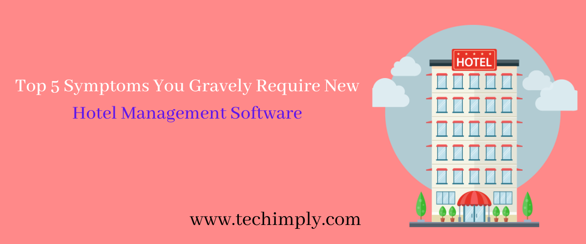 Top 5 Symptoms You Gravely Require New Hotel Management Software