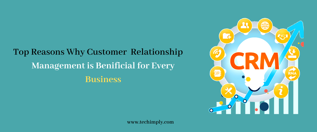 Top Reasons Why Customer Relationship Management is beneficial for Every Business