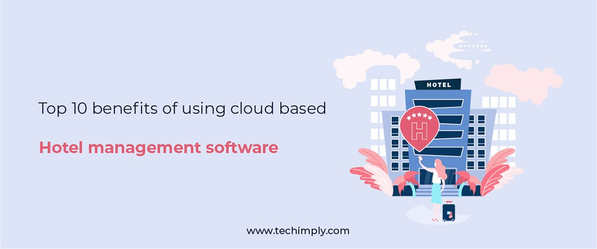 Top 10 Benefits Of Using Cloud-Based Hotel Management Software