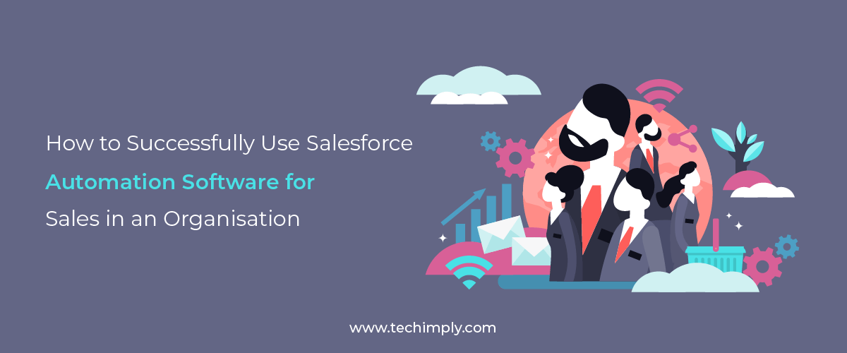 How to Successfully Use Salesforce Automation Software for Sales in An Organization
